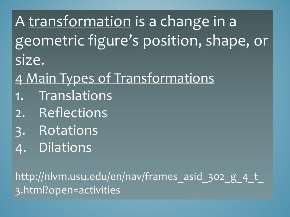A transformation is a change in a geometric figure's position, shape, or size.