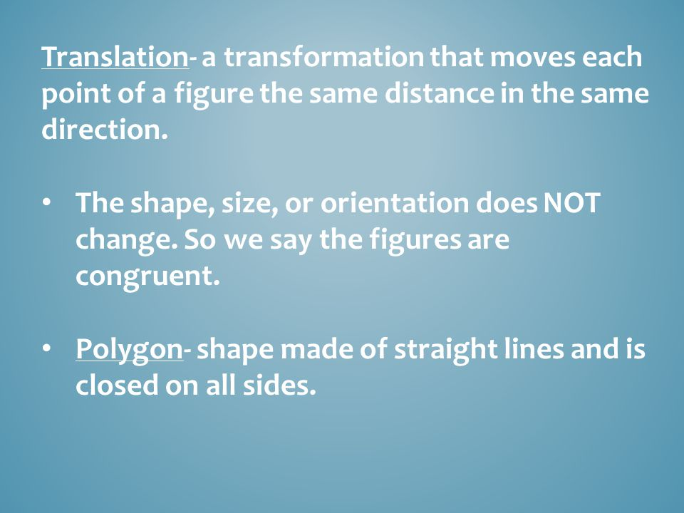 Translation- a transformation that moves each point of a figure the same distance in the same direction.