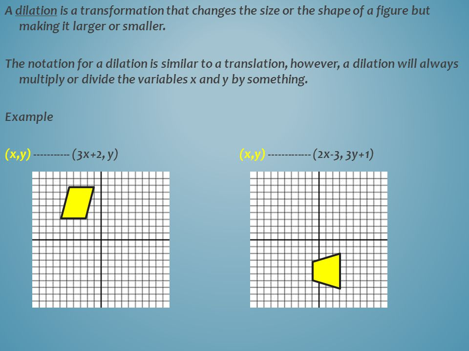 A dilation is a transformation that changes the size or the shape of a figure but making it larger or smaller.