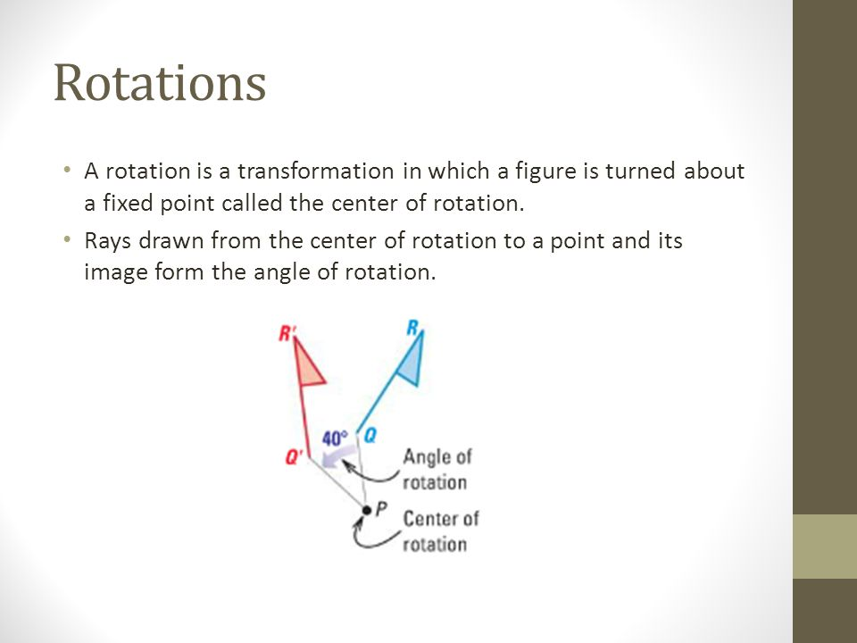 Rotations A rotation is a transformation in which a figure is turned about a fixed point called the center of rotation.