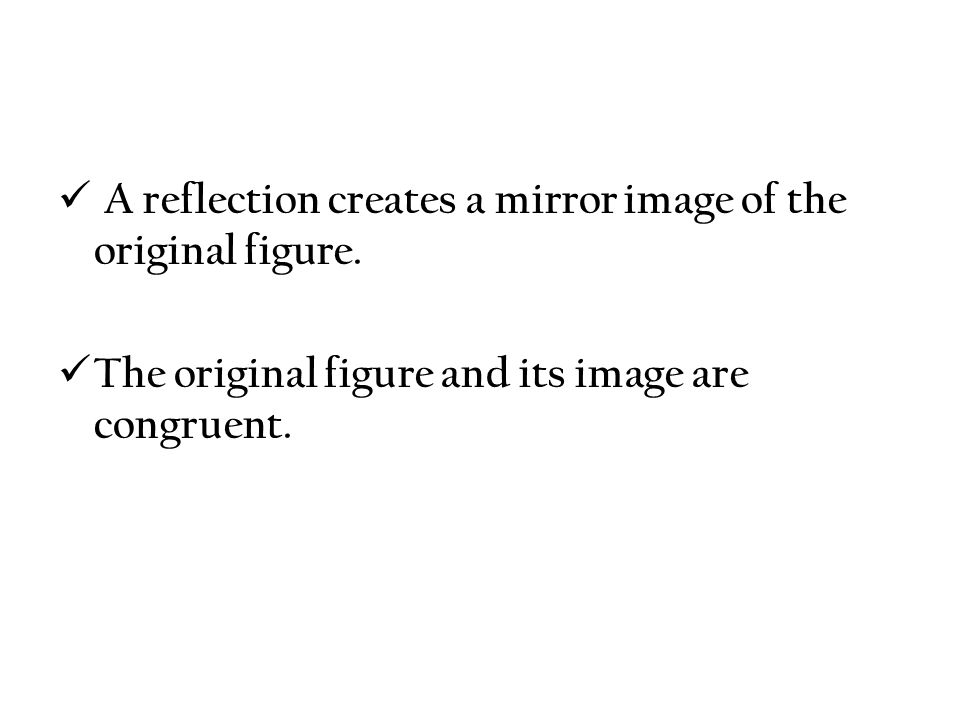 A reflection creates a mirror image of the original figure.