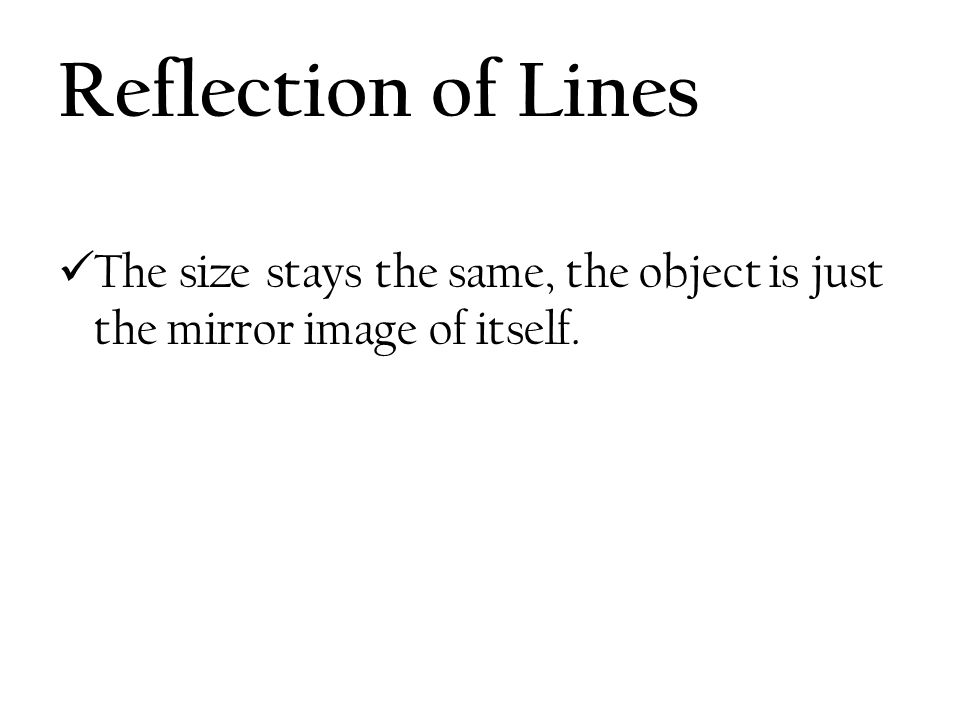 Reflection of Lines The size stays the same, the object is just the mirror image of itself.