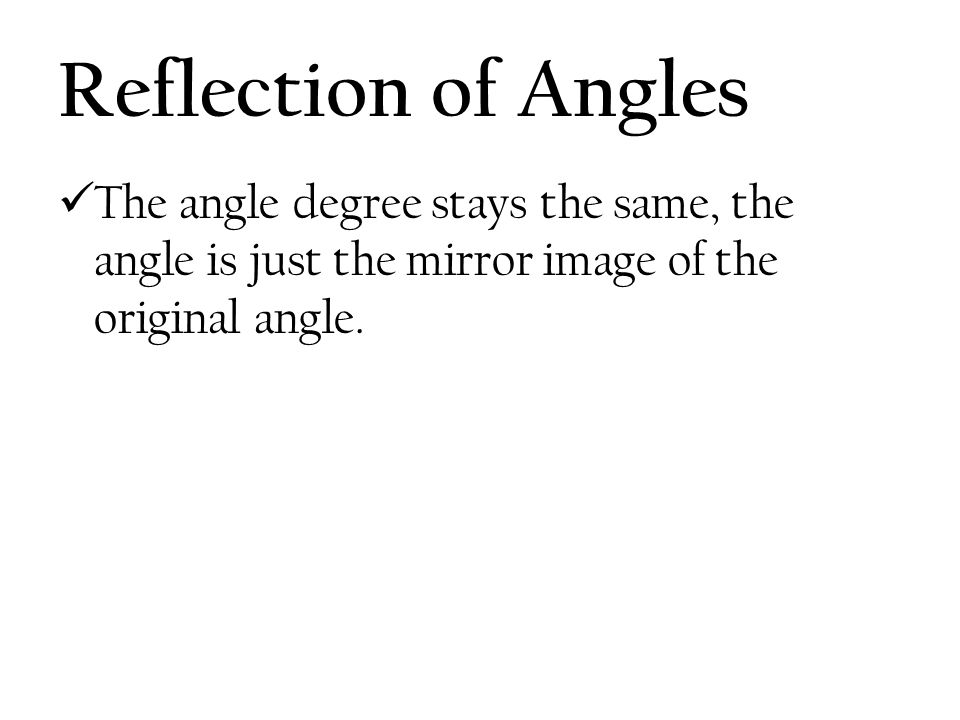 Reflection of Angles The angle degree stays the same, the angle is just the mirror image of the original angle.