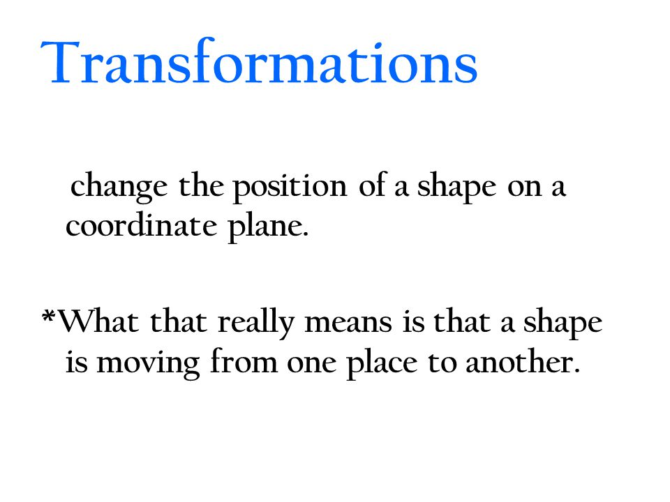 Transformations change the position of a shape on a coordinate plane.