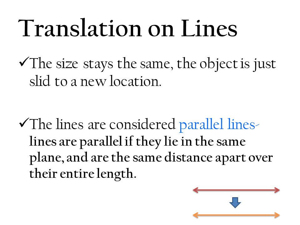 Translation on Lines The size stays the same, the object is just slid to a new location.
