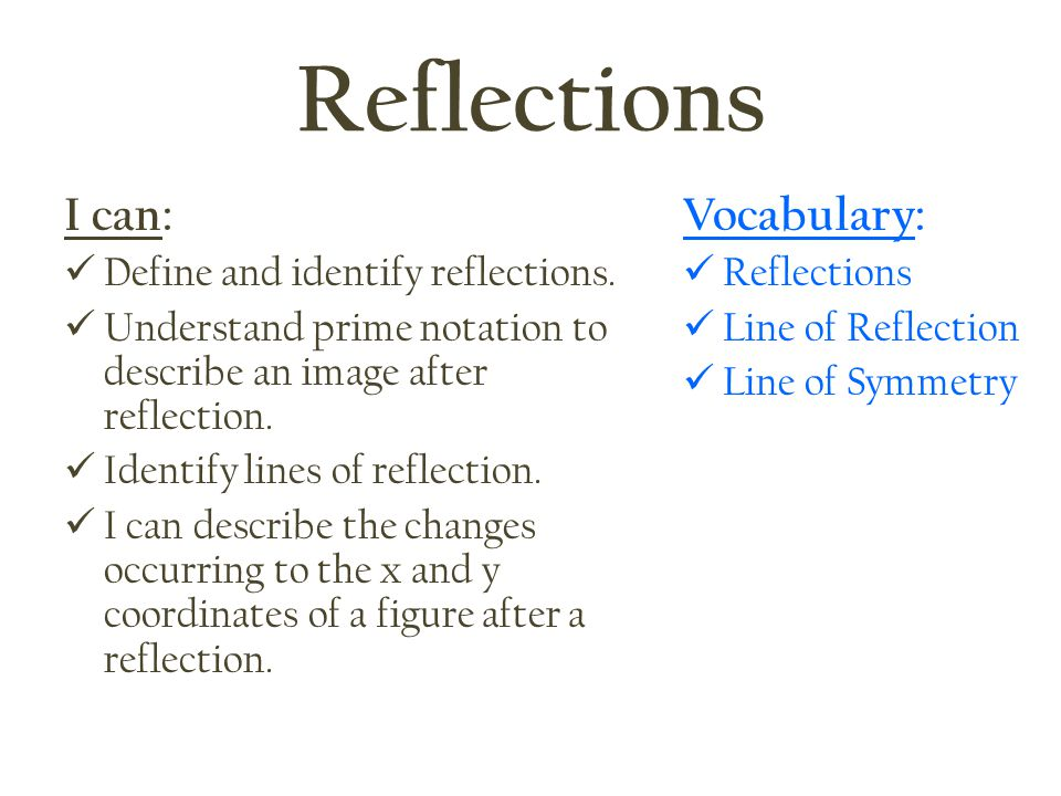 Reflections I can: Vocabulary: Define and identify reflections.