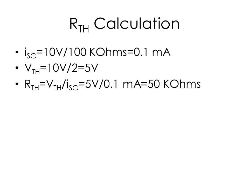 RTH Calculation iSC=10V/100 KOhms=0.1 mA VTH=10V/2=5V
