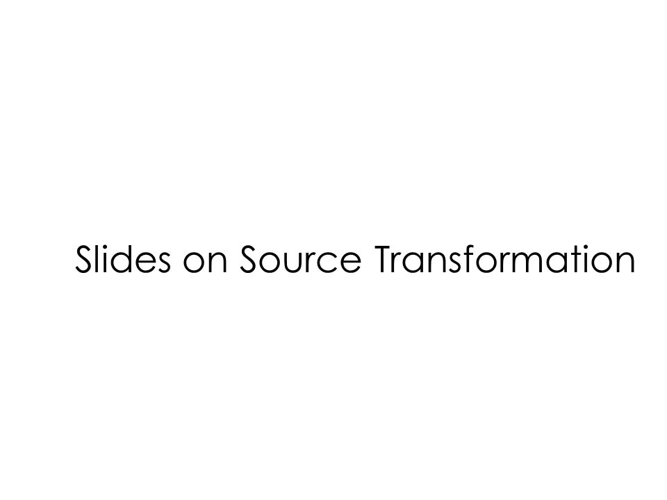 Slides on Source Transformation
