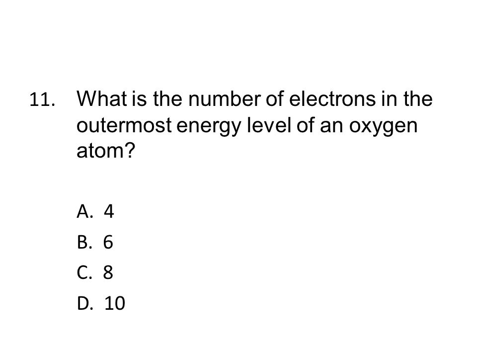 11. What is the number of electrons in the outermost energy level of an oxygen atom.