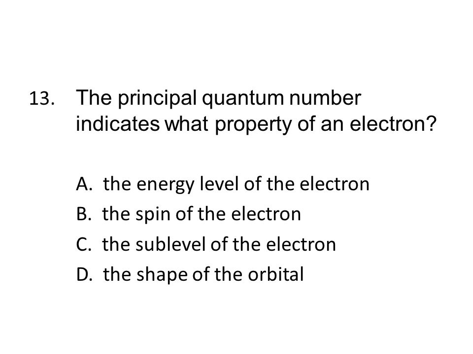 13. The principal quantum number indicates what property of an electron.