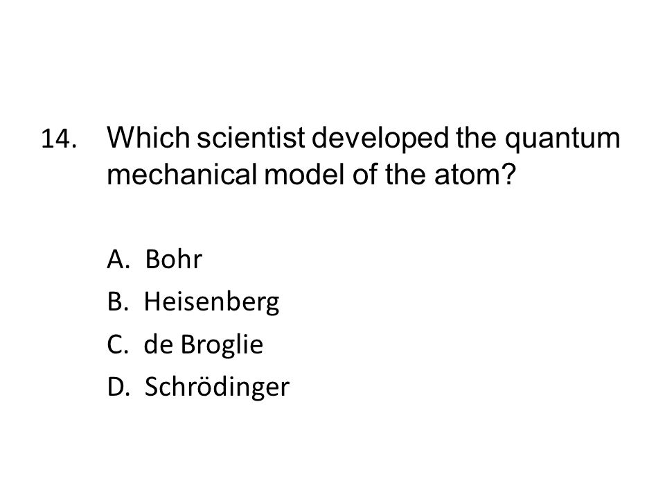 14. Which scientist developed the quantum mechanical model of the atom