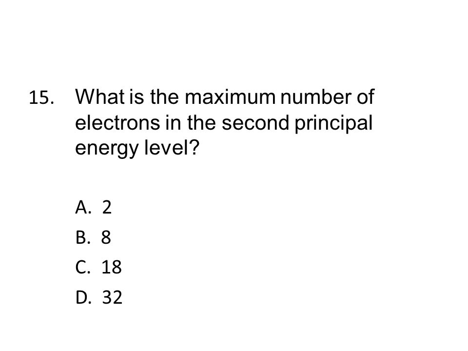 15. What is the maximum number of electrons in the second principal energy level.