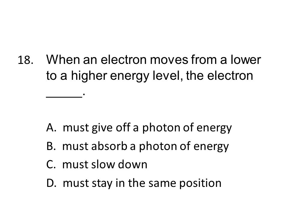 18. When an electron moves from a lower to a higher energy level, the electron _____.