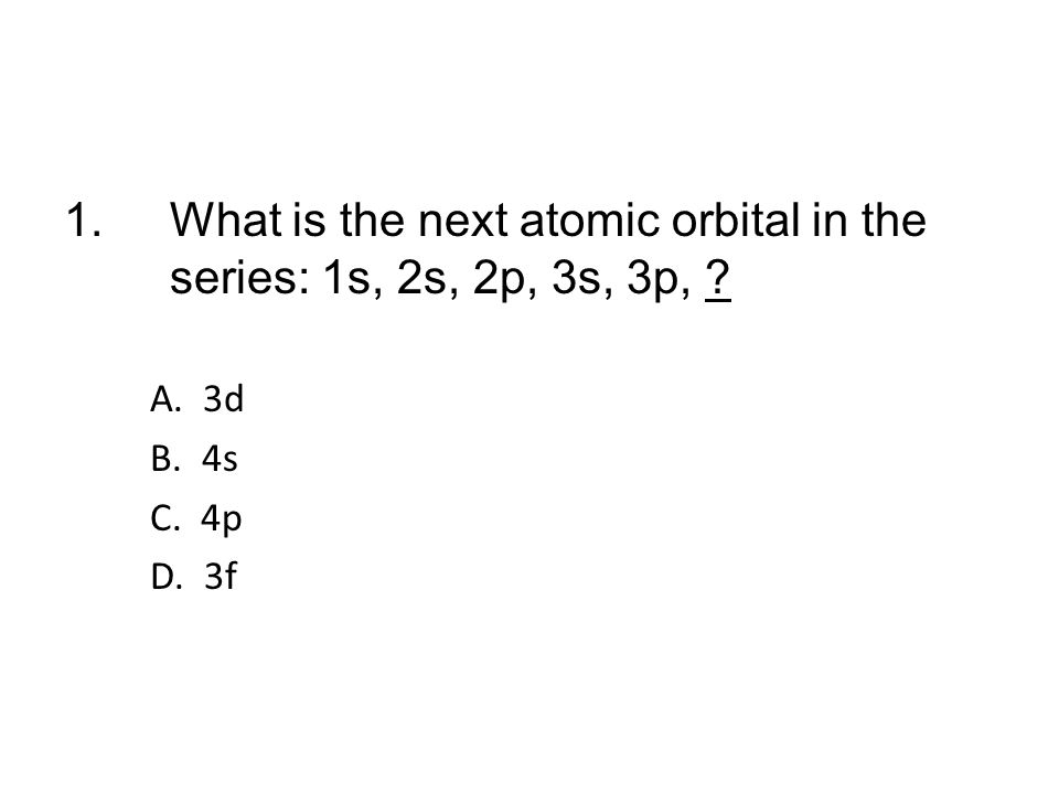 1. What is the next atomic orbital in the series: 1s, 2s, 2p, 3s, 3p,