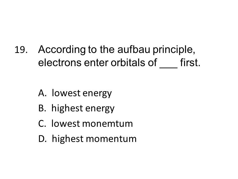 19. According to the aufbau principle, electrons enter orbitals of ___ first.