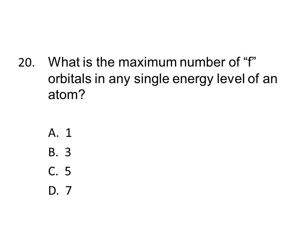 20. What is the maximum number of f orbitals in any single energy level of an atom.