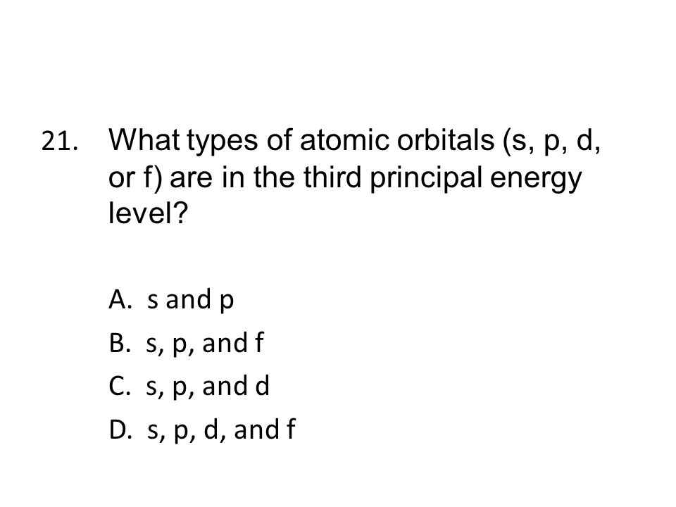 21. What types of atomic orbitals (s, p, d, or f) are in the third principal energy level.