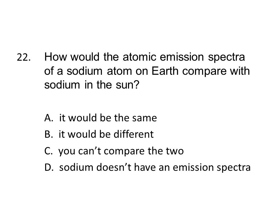 22. How would the atomic emission spectra of a sodium atom on Earth compare with sodium in the sun.