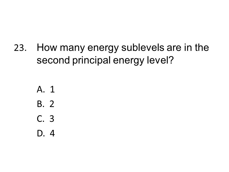 23. How many energy sublevels are in the second principal energy level
