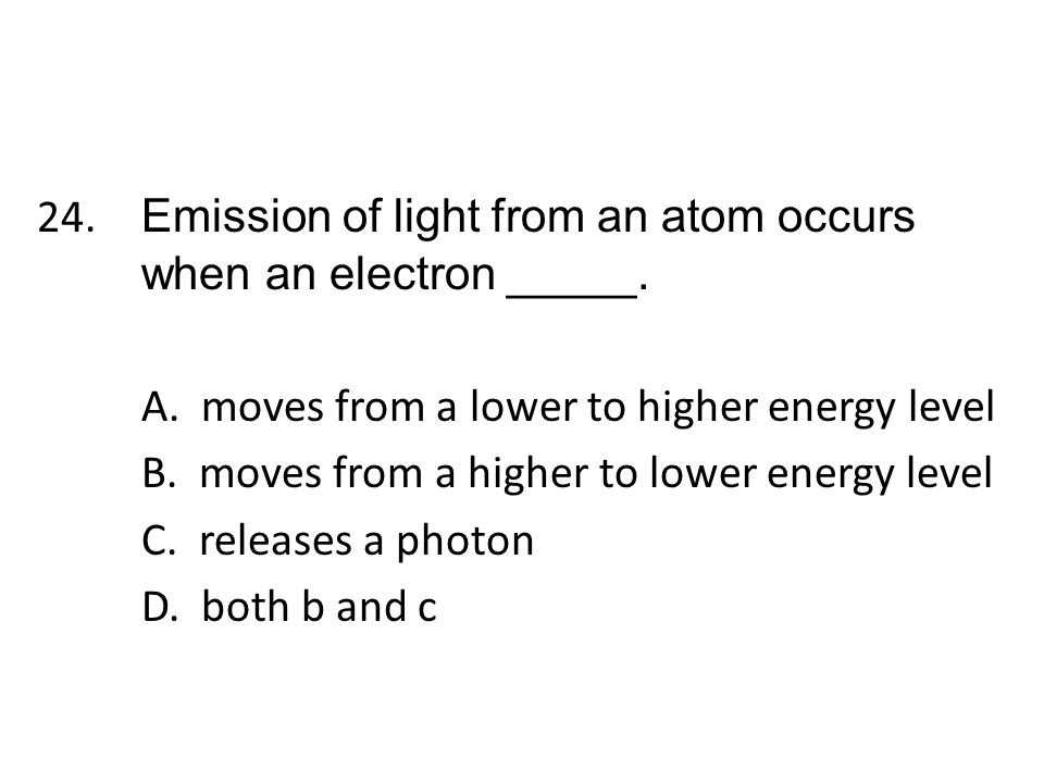 24. Emission of light from an atom occurs when an electron _____. A