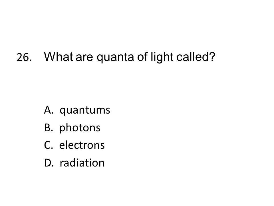 26. What are quanta of light called. A. quantums B. photons C