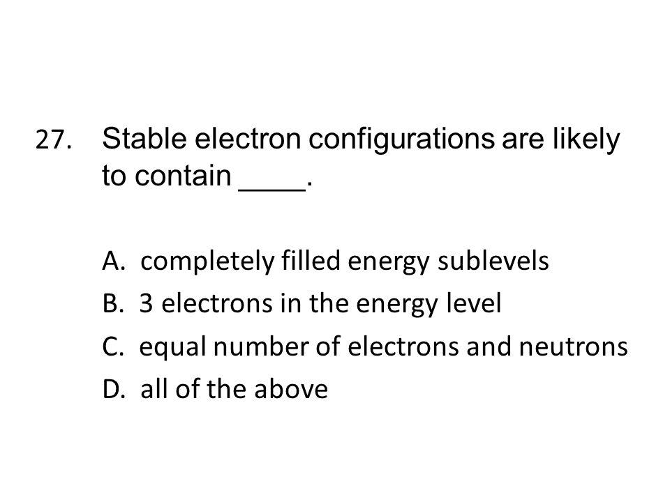 27. Stable electron configurations are likely to contain ____. A
