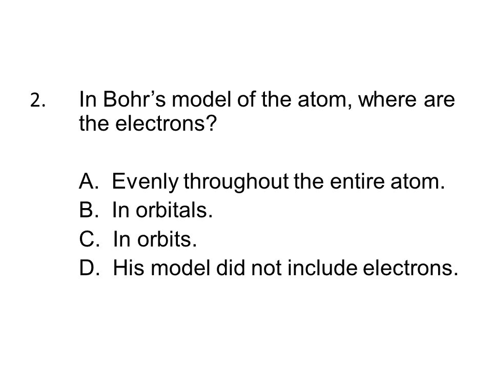 2. In Bohr's model of the atom, where are the electrons. A