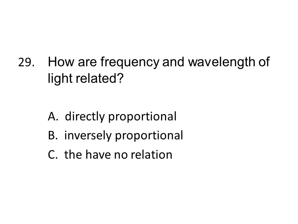 29. How are frequency and wavelength of light related. A