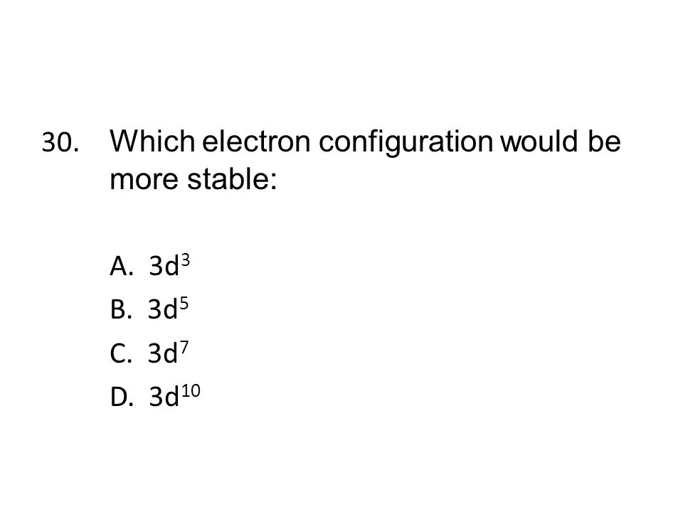 30. Which electron configuration would be more stable: A. 3d3 B. 3d5 C