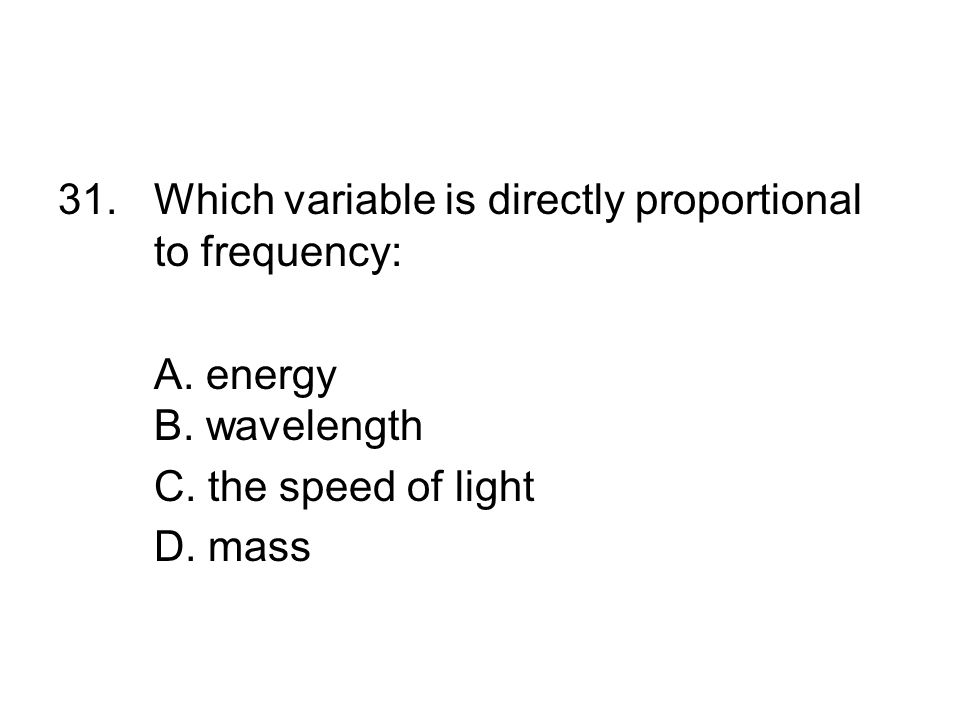 31. Which variable is directly proportional to frequency: A. energy B