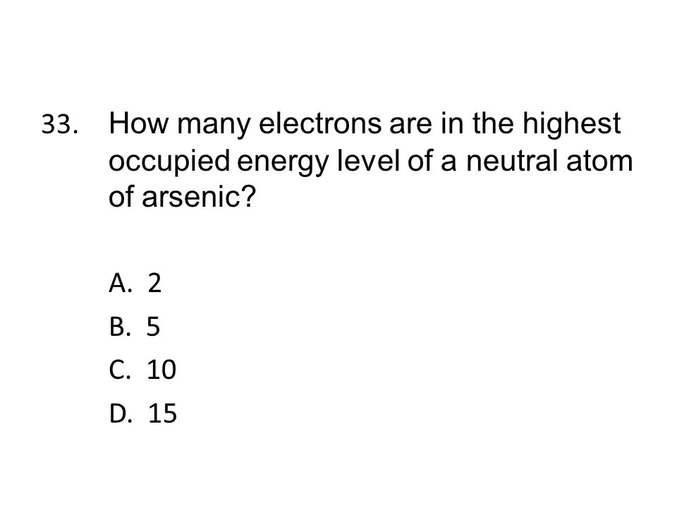 33. How many electrons are in the highest occupied energy level of a neutral atom of arsenic.