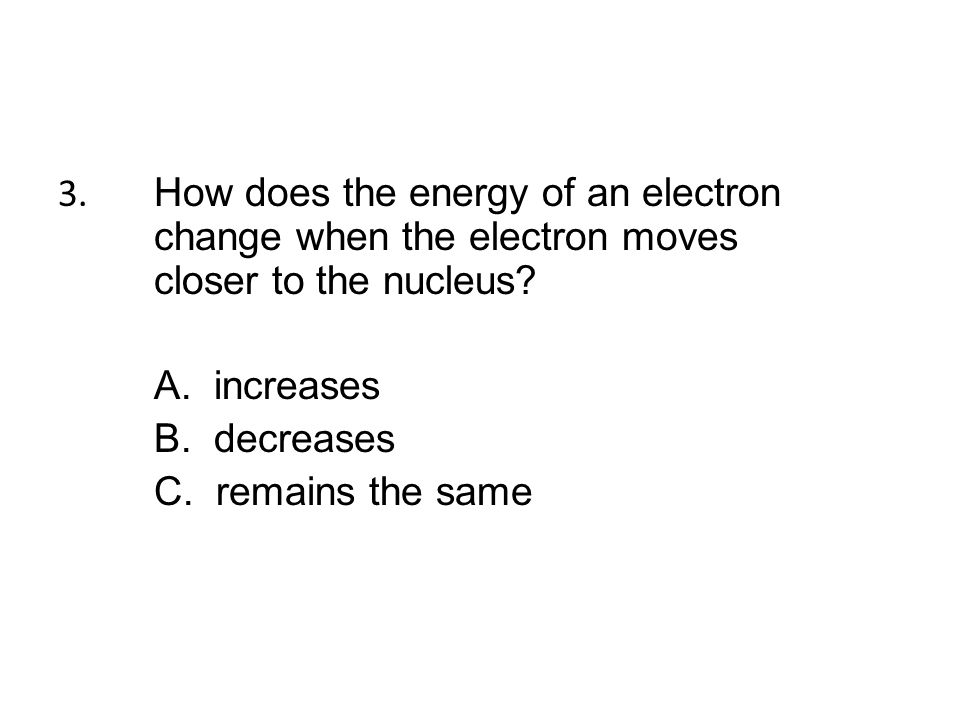 3. How does the energy of an electron change when the electron moves closer to the nucleus.