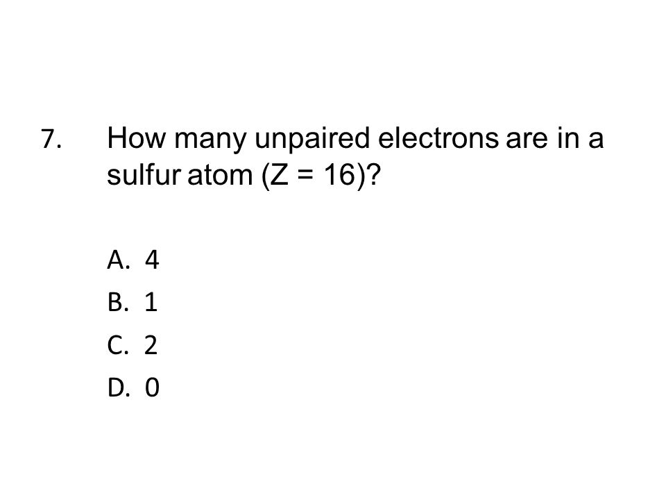 7. How many unpaired electrons are in a sulfur atom (Z = 16). A. 4 B