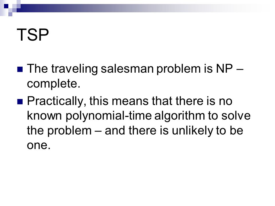 TSP The traveling salesman problem is NP – complete.