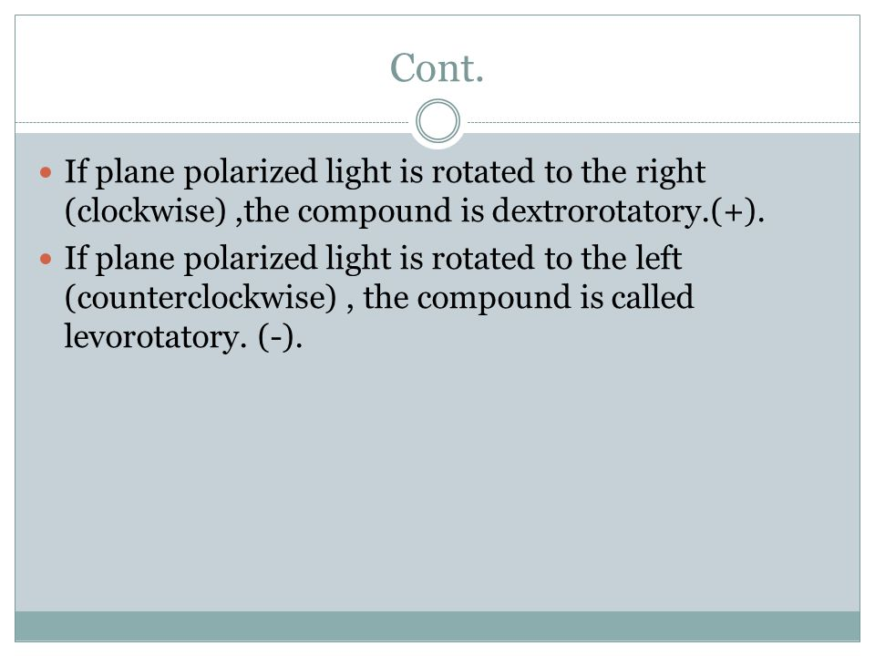 Cont. If plane polarized light is rotated to the right (clockwise) ,the compound is dextrorotatory.(+).