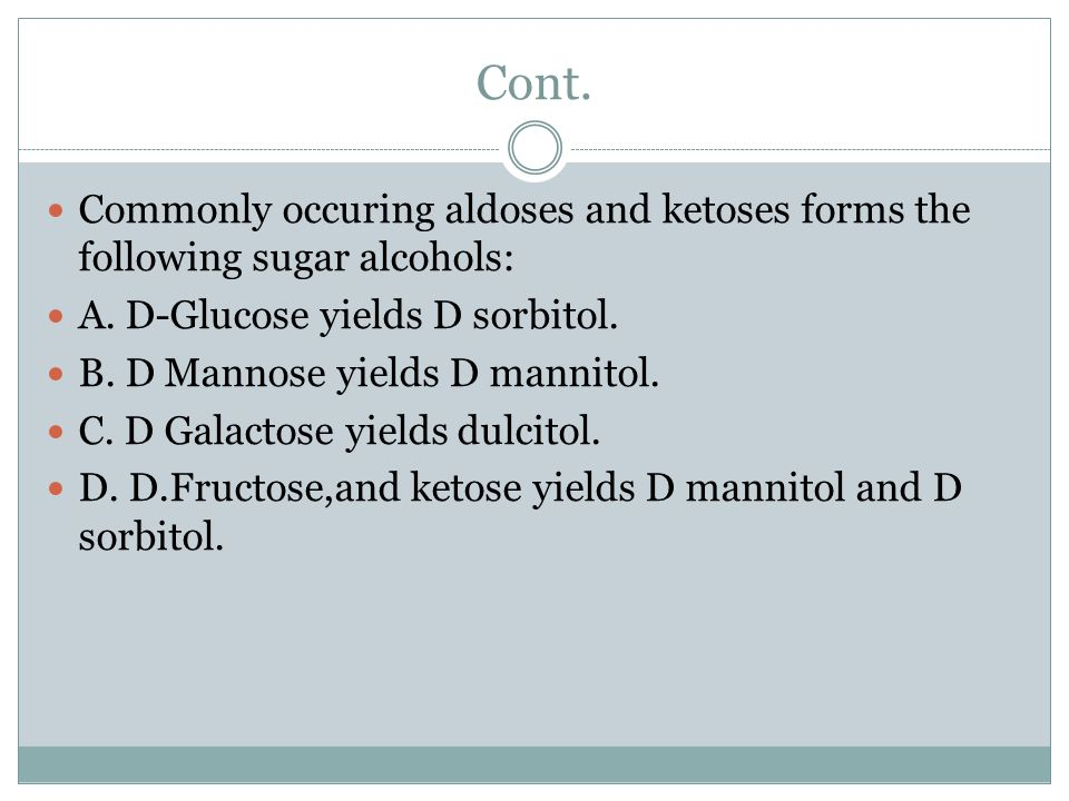 Cont. Commonly occuring aldoses and ketoses forms the following sugar alcohols: A. D-Glucose yields D sorbitol.