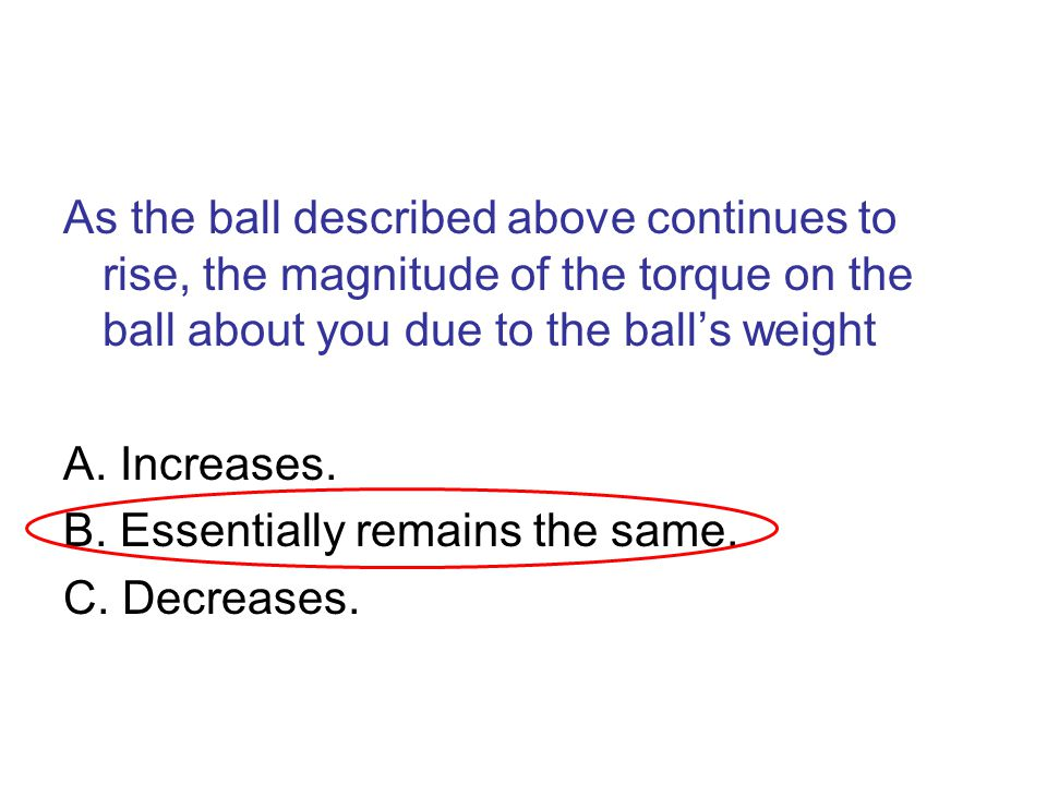 As the ball described above continues to rise, the magnitude of the torque on the ball about you due to the ball's weight