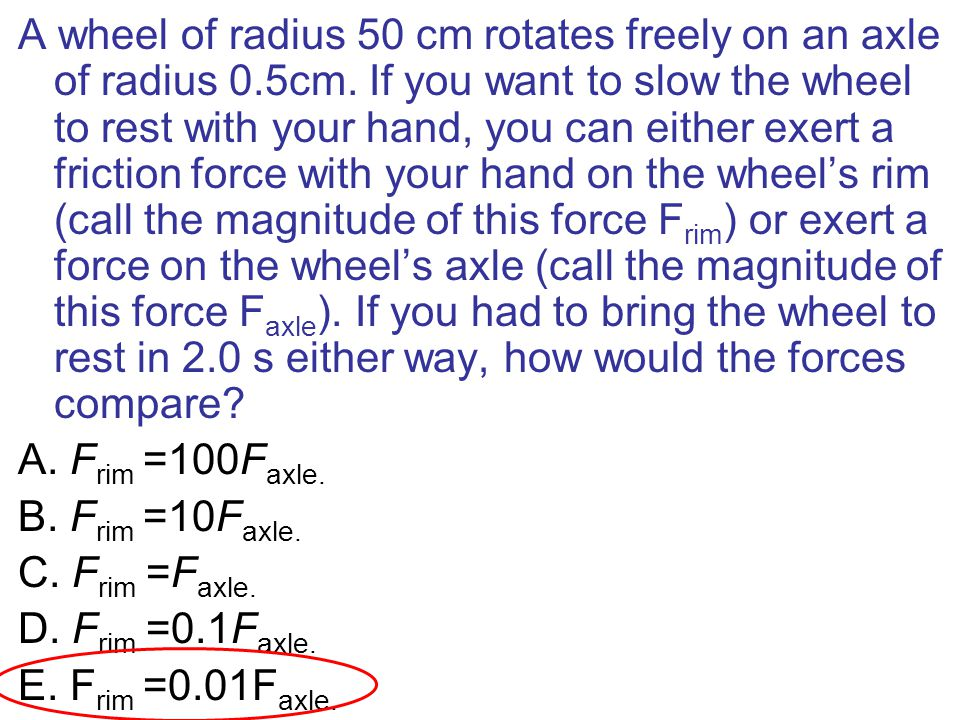 A wheel of radius 50 cm rotates freely on an axle of radius 0. 5cm