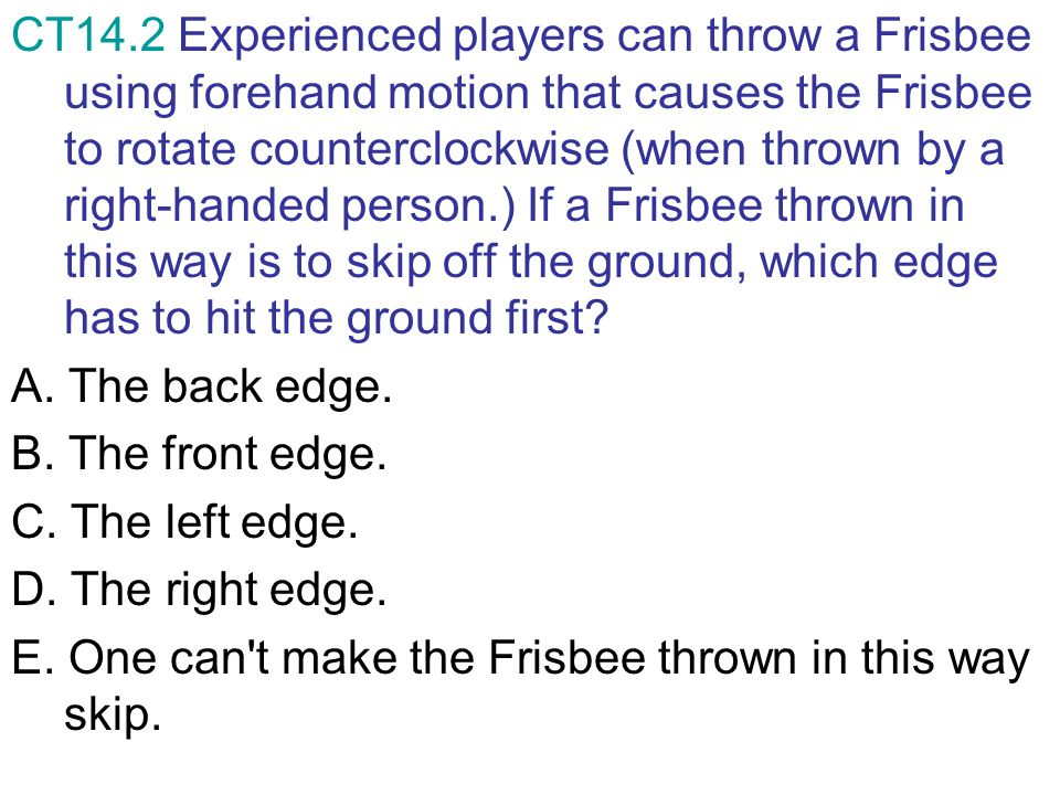 CT14.2 Experienced players can throw a Frisbee using forehand motion that causes the Frisbee to rotate counterclockwise (when thrown by a right-handed person.) If a Frisbee thrown in this way is to skip off the ground, which edge has to hit the ground first