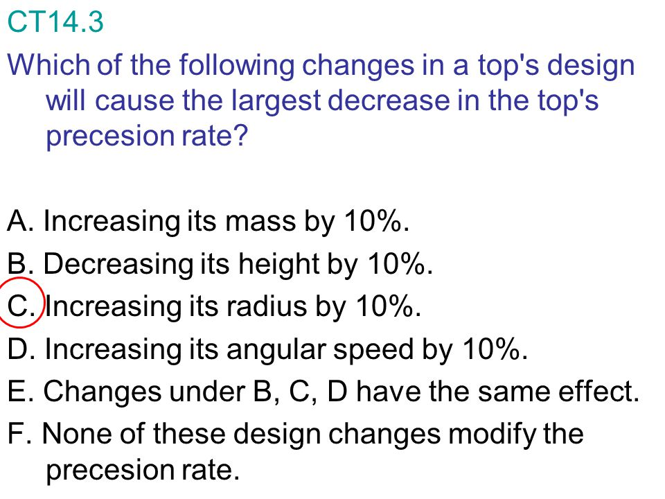 CT14.3 Which of the following changes in a top s design will cause the largest decrease in the top s precesion rate