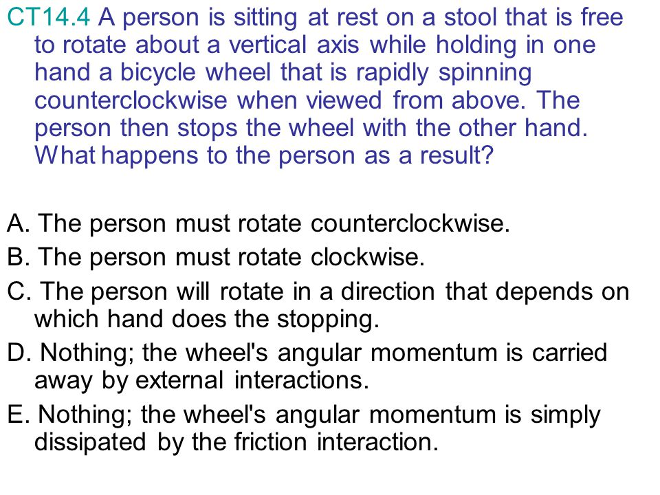 CT14.4 A person is sitting at rest on a stool that is free to rotate about a vertical axis while holding in one hand a bicycle wheel that is rapidly spinning counterclockwise when viewed from above. The person then stops the wheel with the other hand. What happens to the person as a result