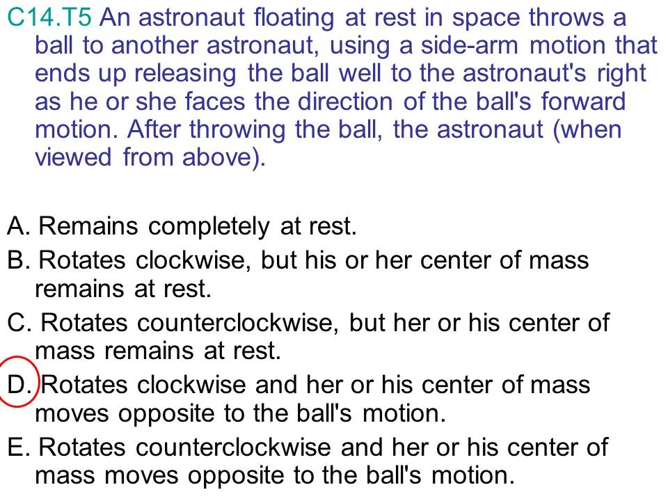 C14.T5 An astronaut floating at rest in space throws a ball to another astronaut, using a side-arm motion that ends up releasing the ball well to the astronaut s right as he or she faces the direction of the ball s forward motion. After throwing the ball, the astronaut (when viewed from above).