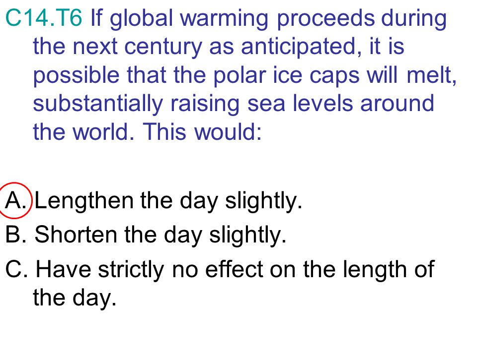 C14.T6 If global warming proceeds during the next century as anticipated, it is possible that the polar ice caps will melt, substantially raising sea levels around the world. This would: