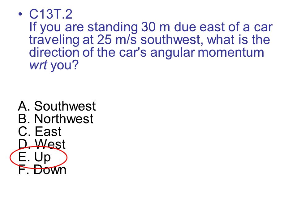 C13T.2 If you are standing 30 m due east of a car traveling at 25 m/s southwest, what is the direction of the car s angular momentum wrt you