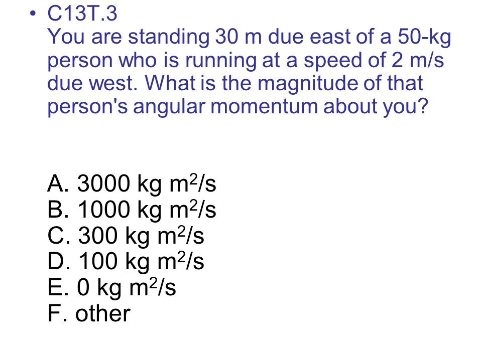 C13T.3 You are standing 30 m due east of a 50-kg person who is running at a speed of 2 m/s due west. What is the magnitude of that person s angular momentum about you