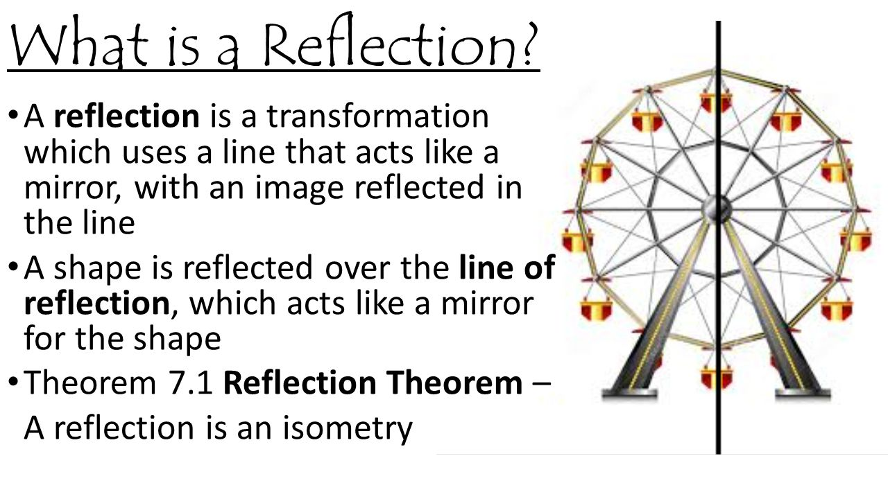 What is a Reflection A reflection is a transformation which uses a line that acts like a mirror, with an image reflected in the line.