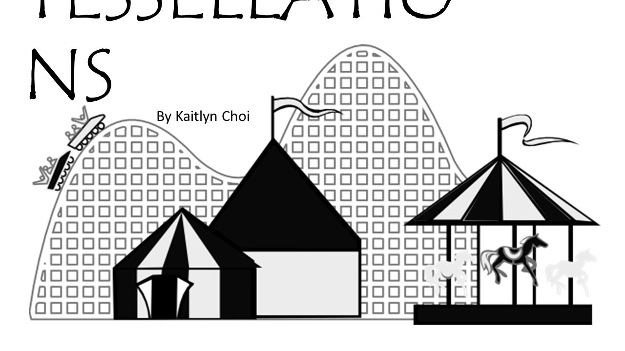 TESSELLATIONS By Kaitlyn Choi