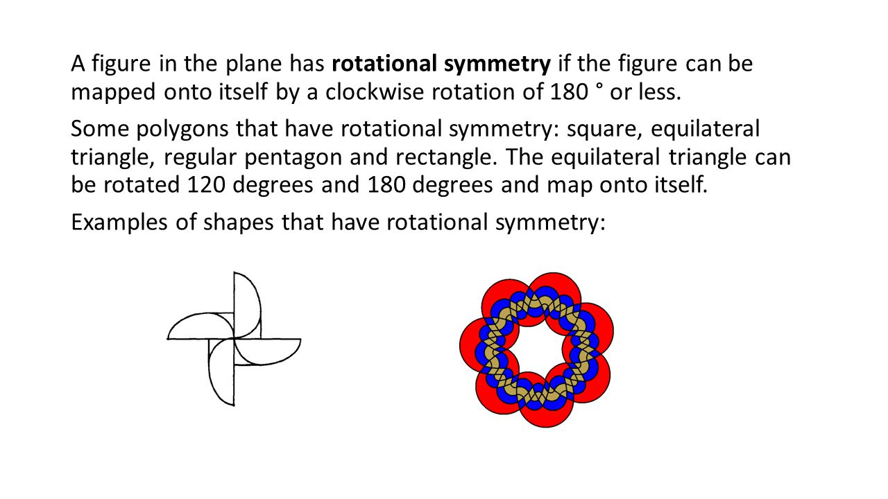 A figure in the plane has rotational symmetry if the figure can be mapped onto itself by a clockwise rotation of 180 ° or less.