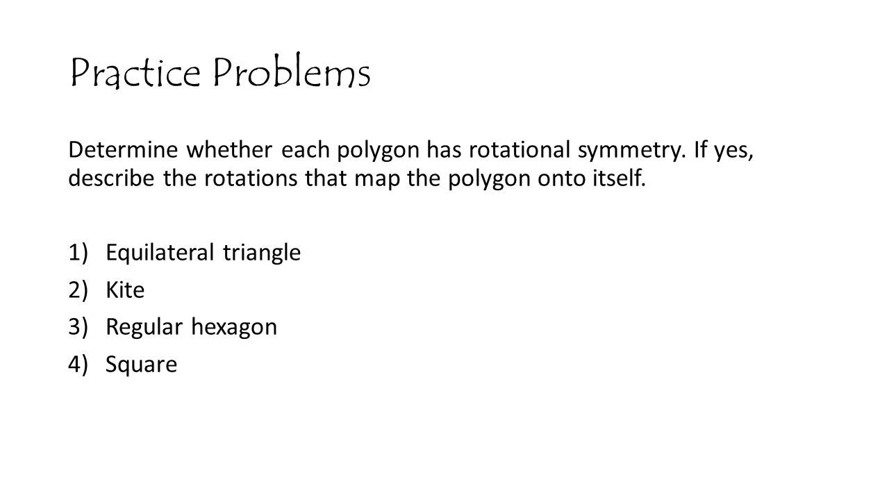 Practice Problems Determine whether each polygon has rotational symmetry. If yes, describe the rotations that map the polygon onto itself.