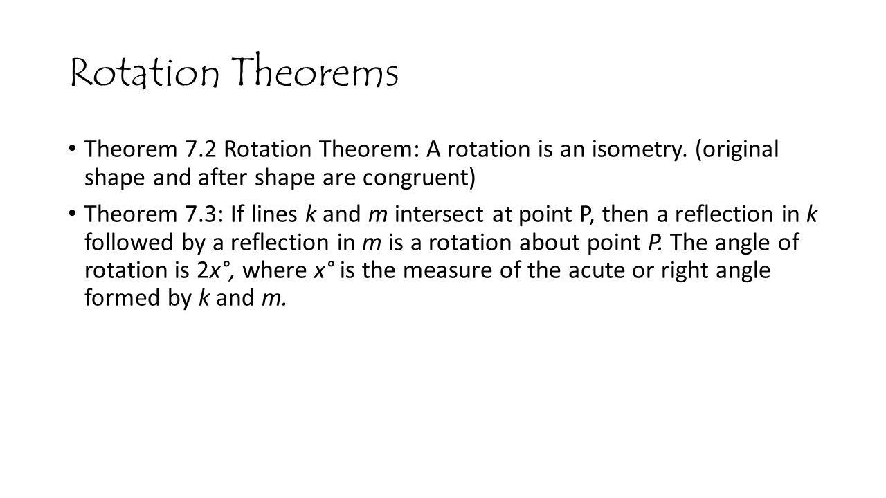 Rotation Theorems Theorem 7.2 Rotation Theorem: A rotation is an isometry. (original shape and after shape are congruent)